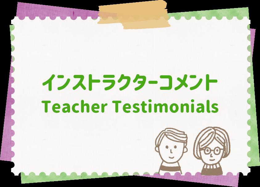 インストラクターコメント Teacher Testimonials